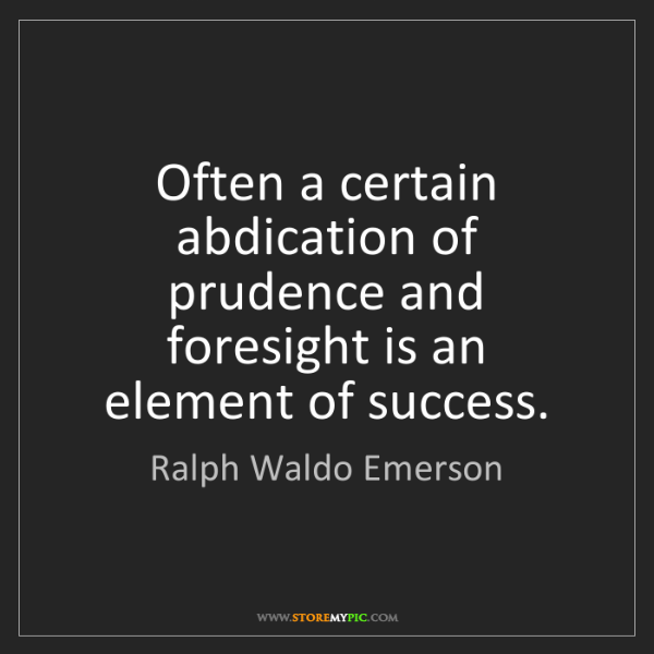 Ralph Waldo Emerson: Often a certain abdication of prudence and foresight...