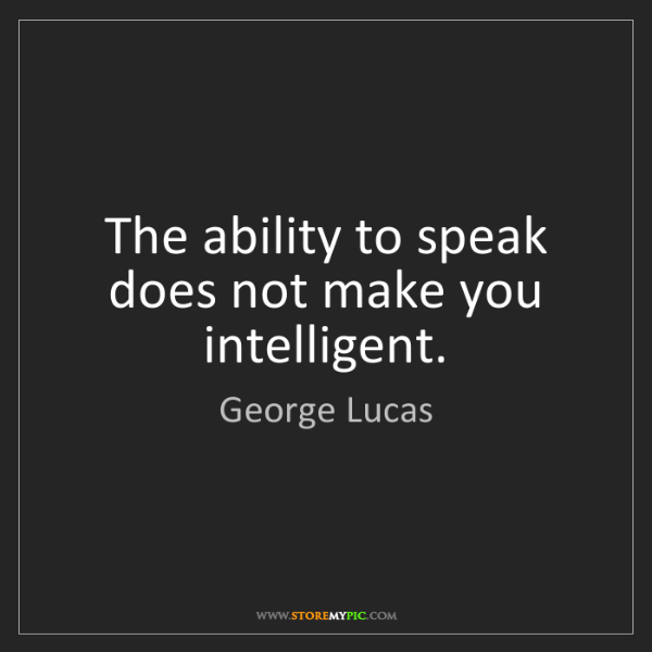 George Lucas: The ability to speak does not make you intelligent.