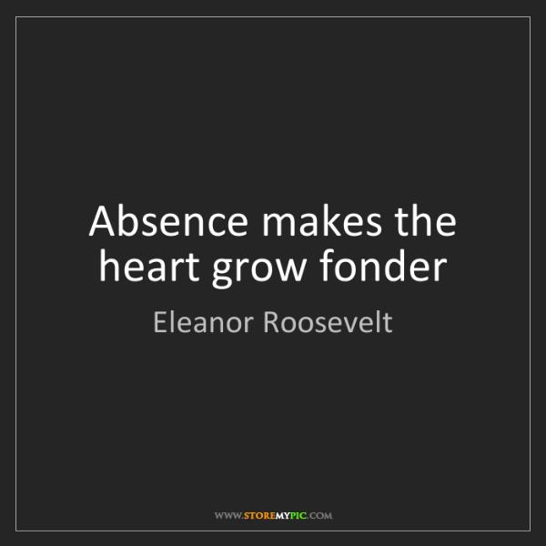 Eleanor Roosevelt: Absence makes the heart grow fonder