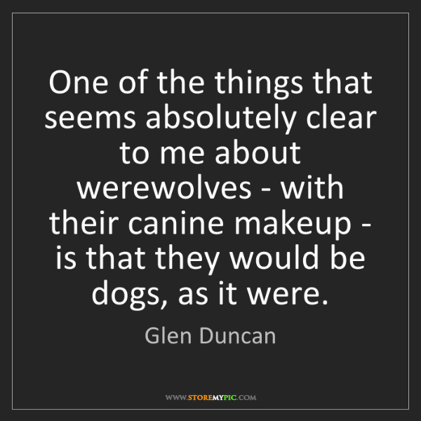 Glen Duncan: One of the things that seems absolutely clear to me about...