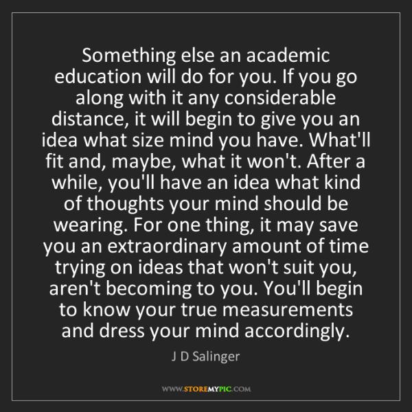 J D Salinger: Something else an academic education will do for you....