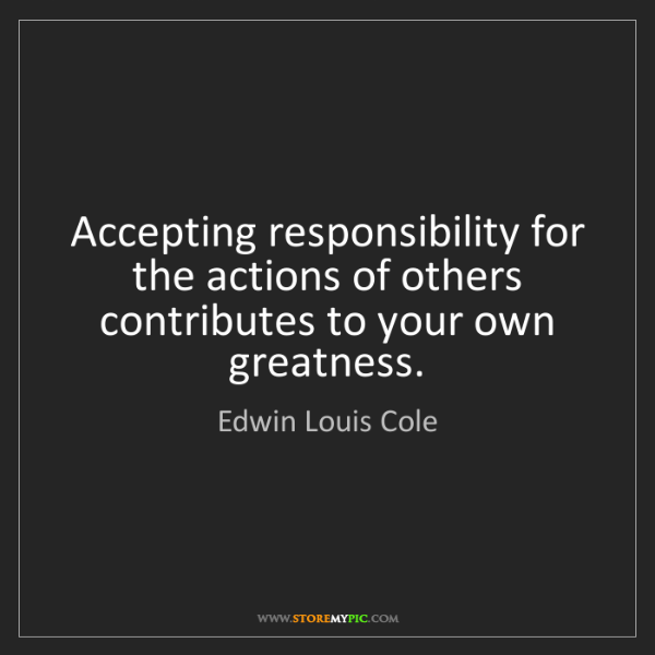 Edwin Louis Cole: Accepting responsibility for the actions of others contributes...