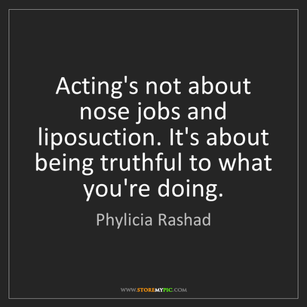 Phylicia Rashad: Acting's not about nose jobs and liposuction. It's about...