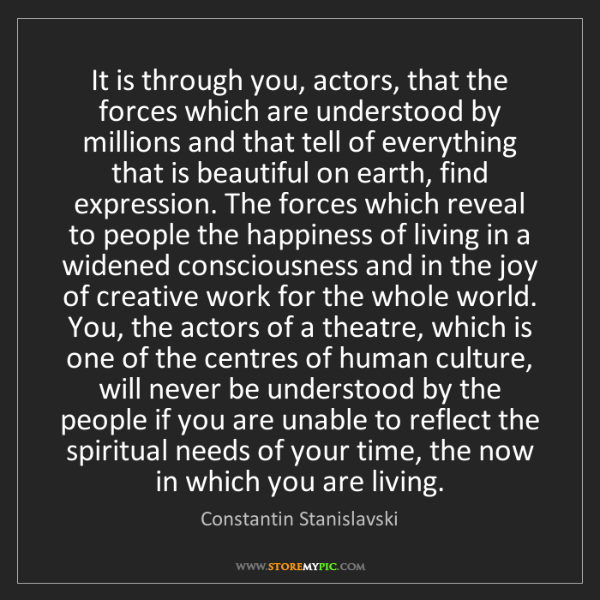 Constantin Stanislavski: It is through you, actors, that the forces which are...