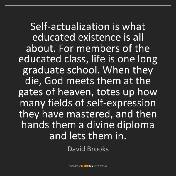 David Brooks: Self-actualization is what educated existence is all...