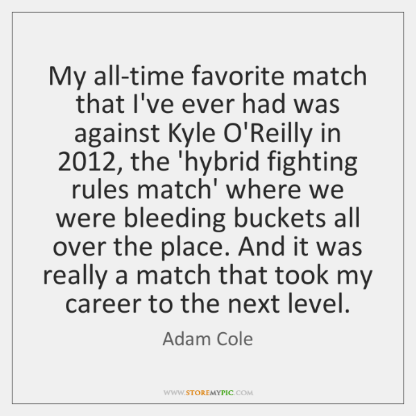 My all-time favorite match that I've ever had was against Kyle O'Reilly ...