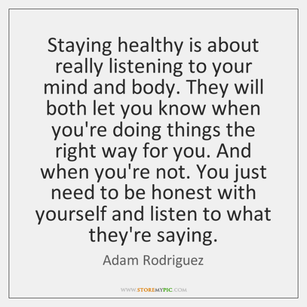 Staying healthy is about really listening to your mind and body. They ...