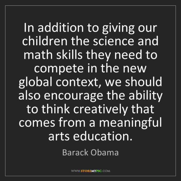 Barack Obama: In addition to giving our children the science and math...
