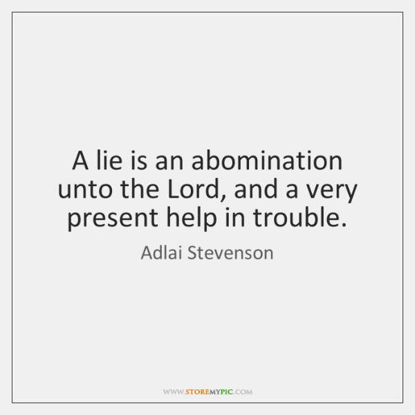 A lie is an abomination unto the Lord, and a very present ...