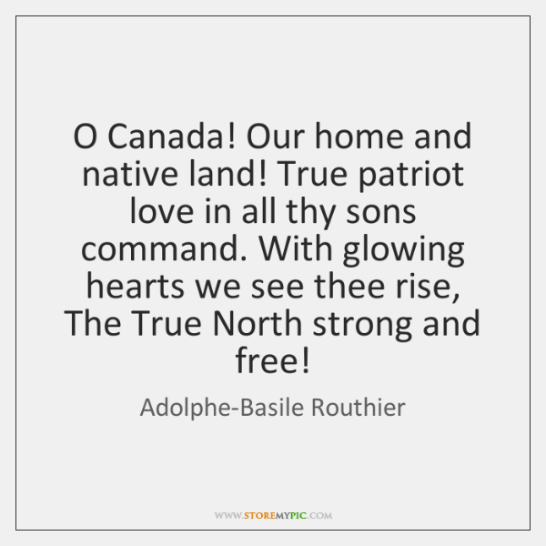 O Canada! Our home and native land! True patriot love in all ...