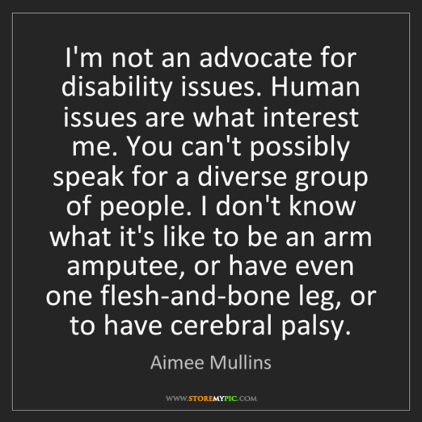 Aimee Mullins: I'm not an advocate for disability issues. Human issues...