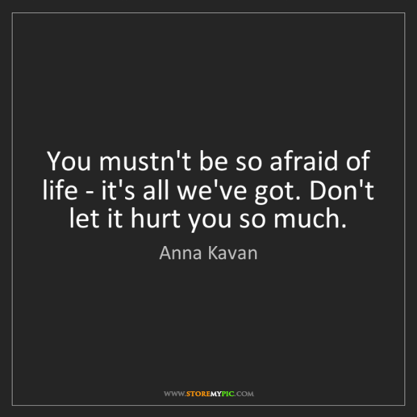Anna Kavan: You mustn't be so afraid of life - it's all we've got....