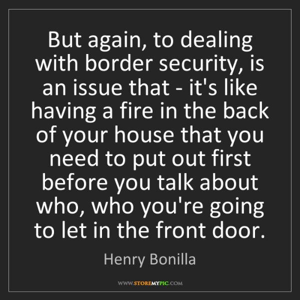 Henry Bonilla: But again, to dealing with border security, is an issue...