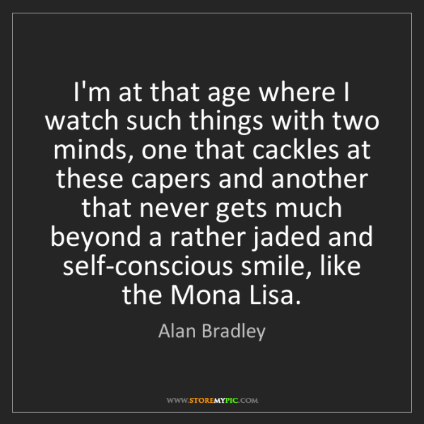 Alan Bradley: I'm at that age where I watch such things with two minds,...