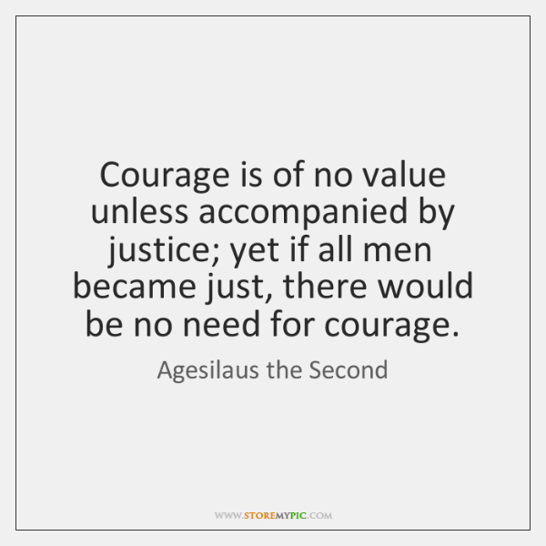 Courage is of no value unless accompanied by justice; yet if all ...