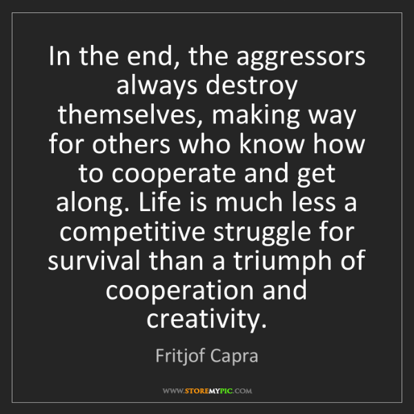 Fritjof Capra: In the end, the aggressors always destroy themselves,...