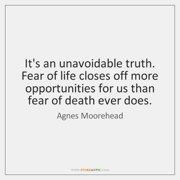 It's an unavoidable truth. Fear of life closes off more opportunities for ...