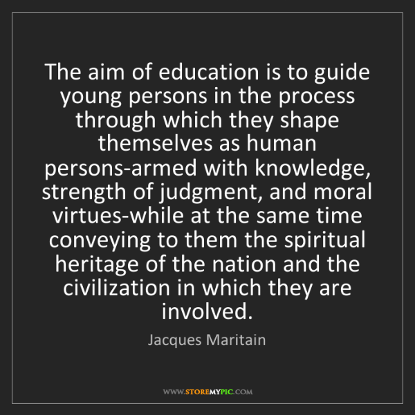 Jacques Maritain: The aim of education is to guide young persons in the...