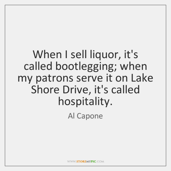 When I sell liquor, it's called bootlegging; when my patrons serve it ...