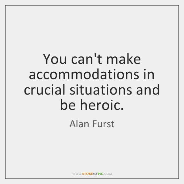 You can't make accommodations in crucial situations and be heroic.