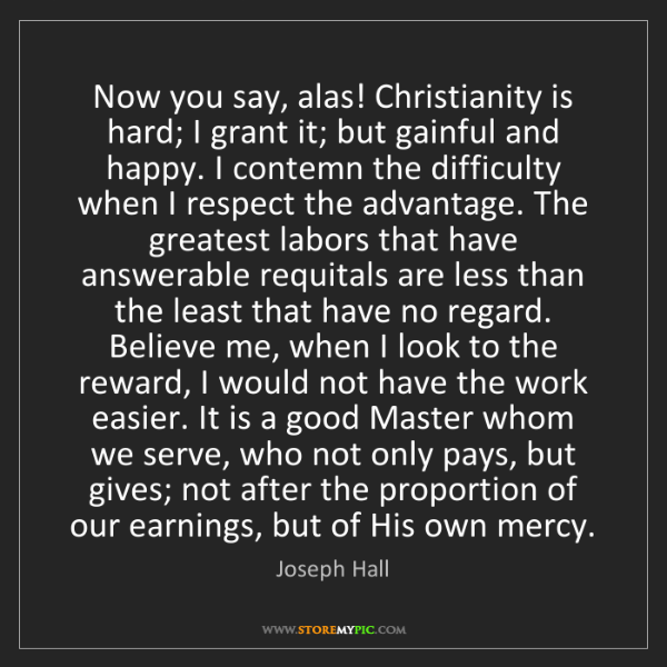 Joseph Hall: Now you say, alas! Christianity is hard; I grant it;...