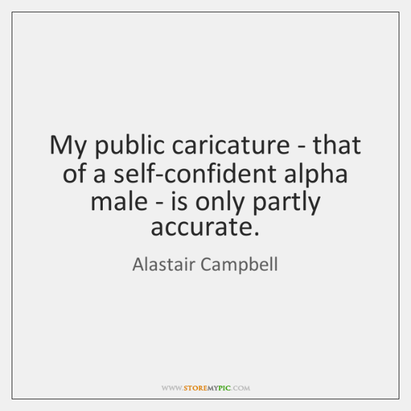 My public caricature - that of a self-confident alpha male - is ...