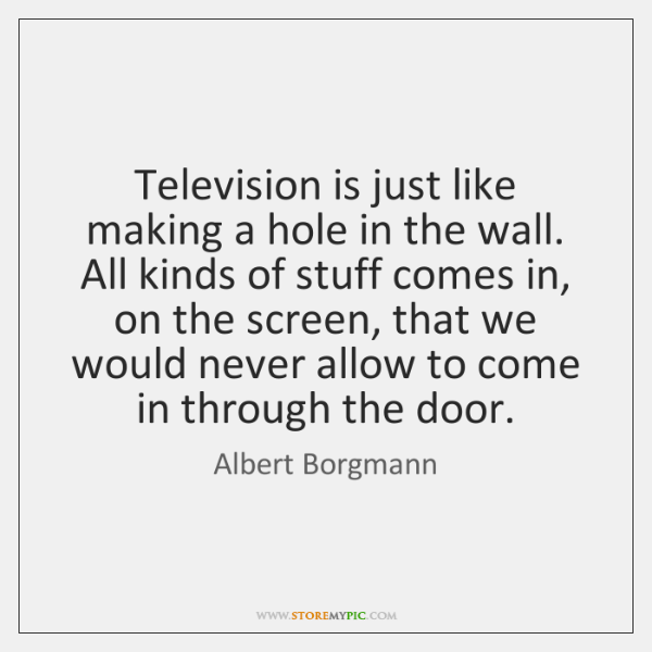 Television is just like making a hole in the wall. All kinds ...