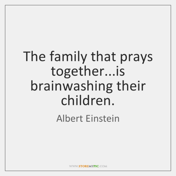 The family that prays together...is brainwashing their children.