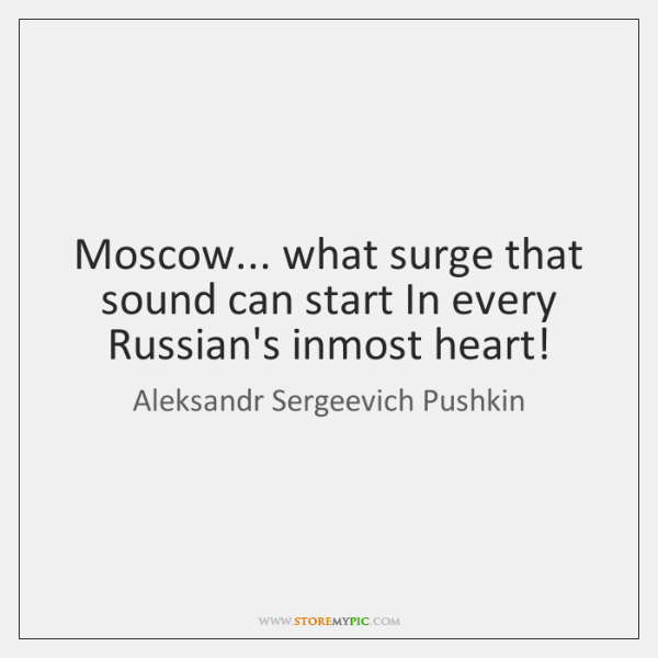 Moscow... what surge that sound can start In every Russian's inmost heart!