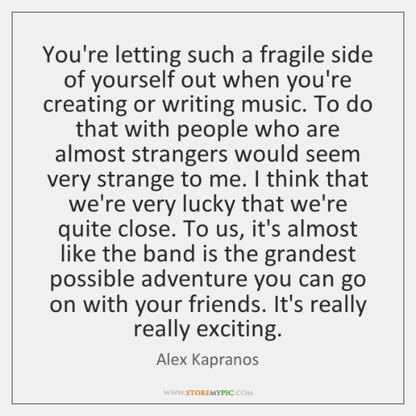 You're letting such a fragile side of yourself out when you're creating ...