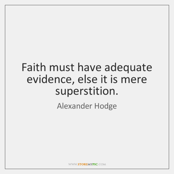 Faith must have adequate evidence, else it is mere superstition.