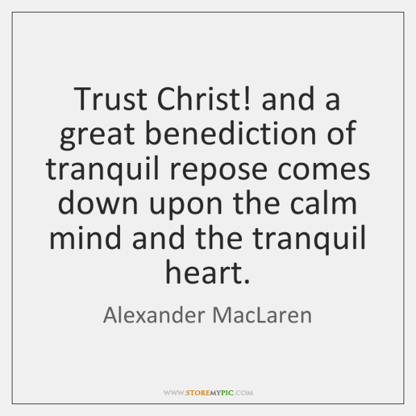 Trust Christ! and a great benediction of tranquil repose comes down upon ...