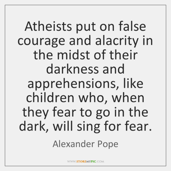 Atheists put on false courage and alacrity in the midst of their ...