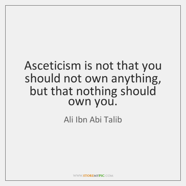 Asceticism is not that you should not own anything, but that nothing ...