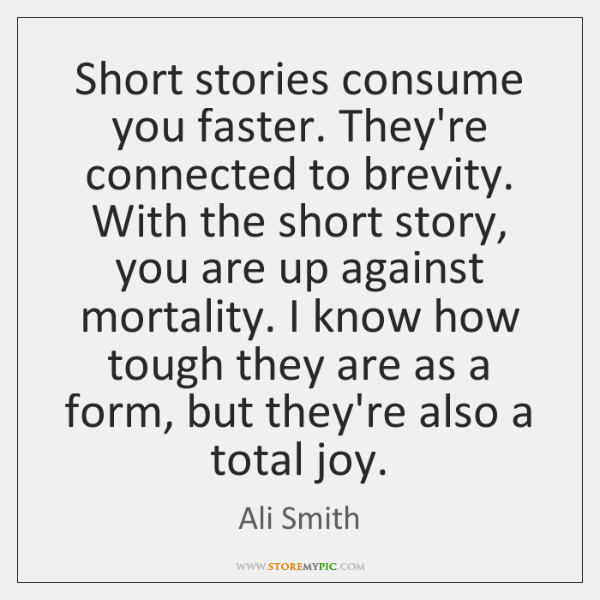 Short stories consume you faster. They're connected to brevity. With the short ...