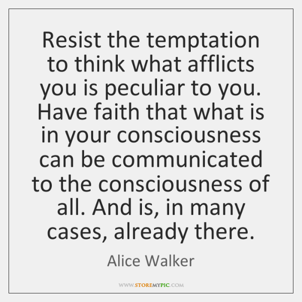 Resist the temptation to think what afflicts you is peculiar to you. ...