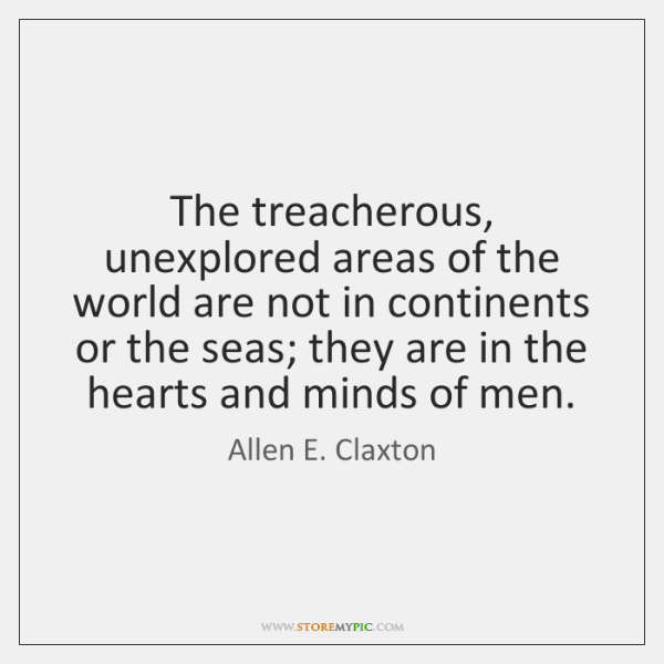 The treacherous, unexplored areas of the world are not in continents or ...