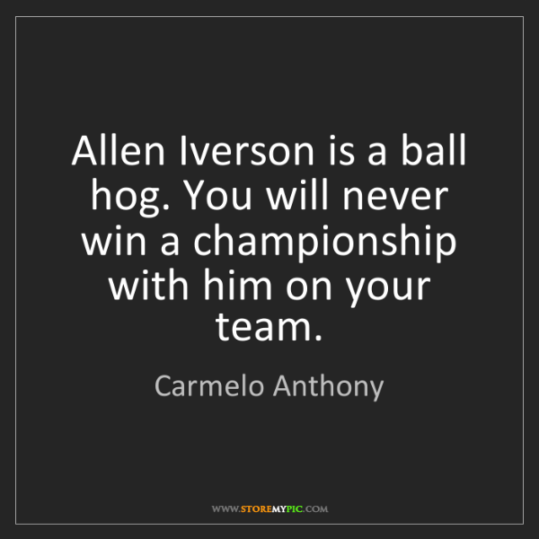 Carmelo Anthony: Allen Iverson is a ball hog. You will never win a championship...
