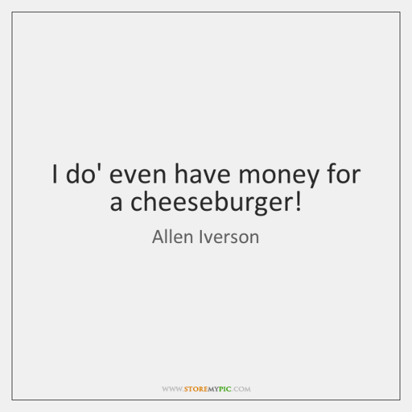 I do' even have money for a cheeseburger!