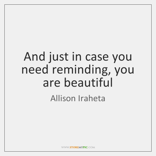 And just in case you need reminding, you are beautiful