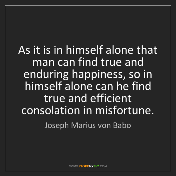Joseph Marius von Babo: As it is in himself alone that man can find true and...