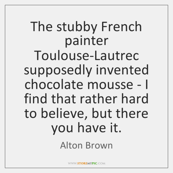 The stubby French painter Toulouse-Lautrec supposedly invented chocolate mousse - I find ...