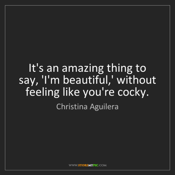 Christina Aguilera: It's an amazing thing to say, 'I'm beautiful,' without...