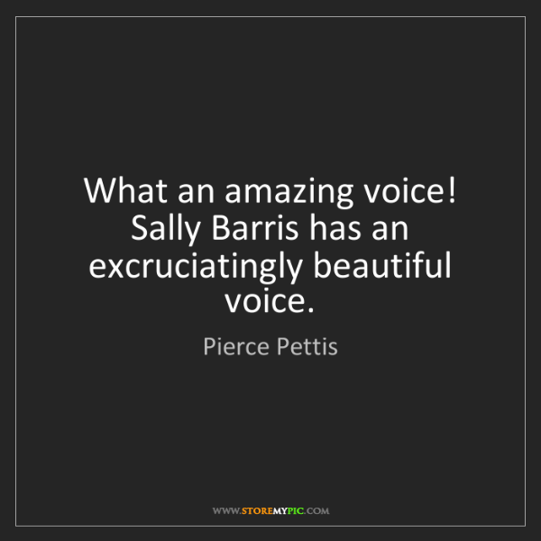 Pierce Pettis: What an amazing voice! Sally Barris has an excruciatingly...