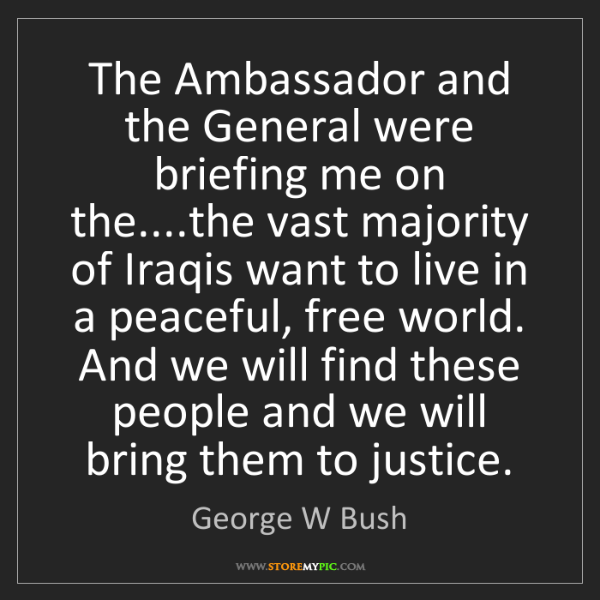 George W Bush: The Ambassador and the General were briefing me on the....the...