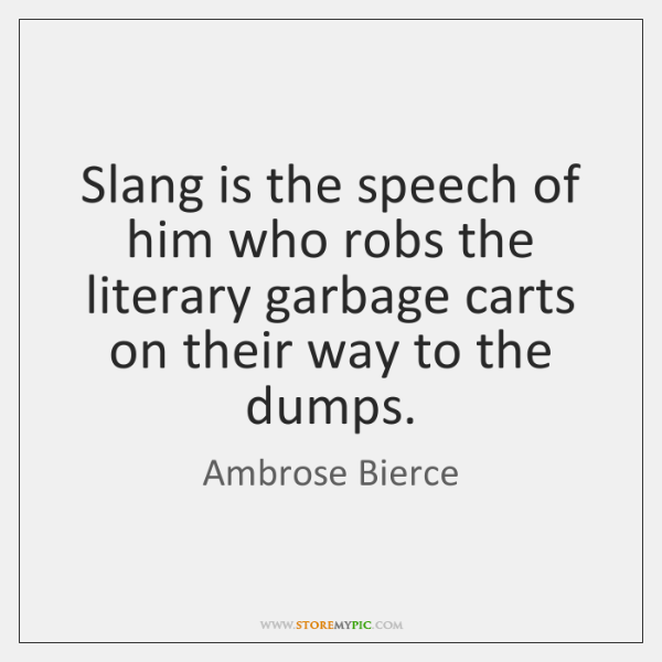 Slang is the speech of him who robs the literary garbage carts ...