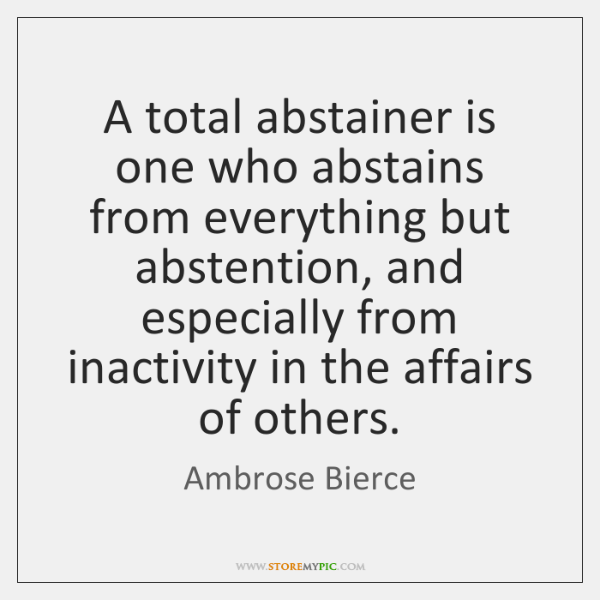 A total abstainer is one who abstains from everything but abstention, and ...