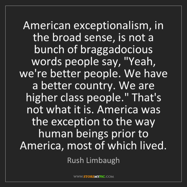 Rush Limbaugh: American exceptionalism, in the broad sense, is not a...