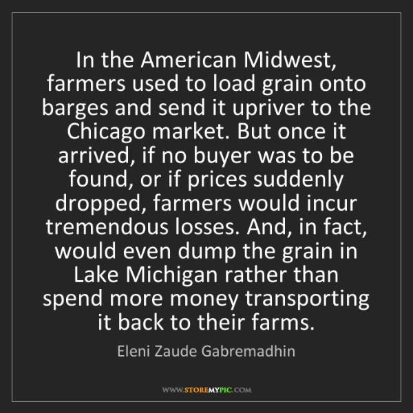 Eleni Zaude Gabremadhin: In the American Midwest, farmers used to load grain onto...