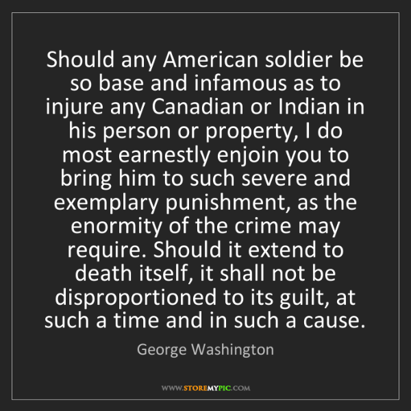 George Washington: Should any American soldier be so base and infamous as...